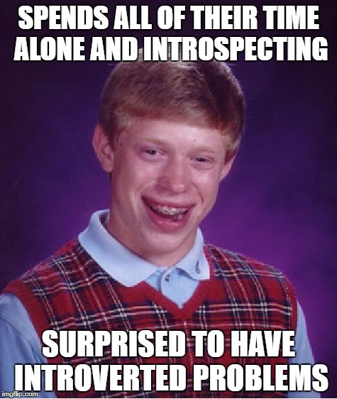 Bad Luck Brian Meme | SPENDS ALL OF THEIR TIME ALONE AND INTROSPECTING SURPRISED TO HAVE INTROVERTED PROBLEMS | image tagged in memes,bad luck brian | made w/ Imgflip meme maker