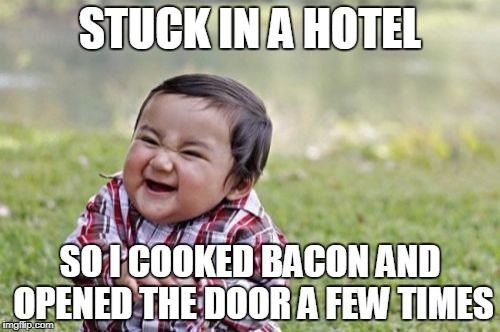 Just to mess with everybody.  | STUCK IN A HOTEL SO I COOKED BACON AND OPENED THE DOOR A FEW TIMES | image tagged in memes,evil toddler,bacon,hotel,dickhead,funny memes | made w/ Imgflip meme maker