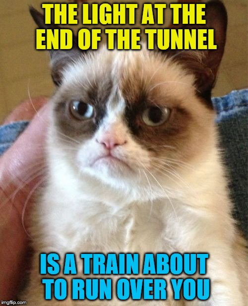 Grumpy Cat Meme | THE LIGHT AT THE END OF THE TUNNEL IS A TRAIN ABOUT TO RUN OVER YOU | image tagged in memes,grumpy cat | made w/ Imgflip meme maker