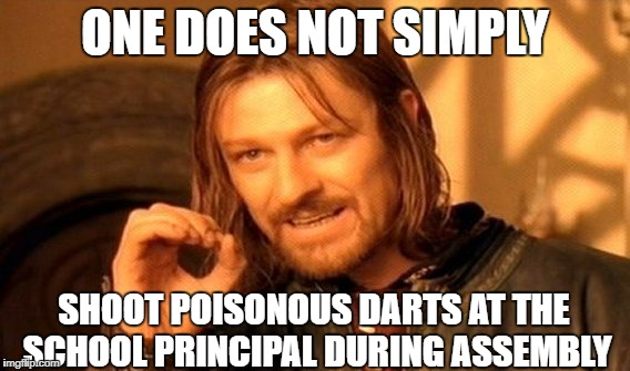 One Does Not Simply Meme | ONE DOES NOT SIMPLY SHOOT POISONOUS DARTS AT THE SCHOOL PRINCIPAL DURING ASSEMBLY | image tagged in memes,one does not simply | made w/ Imgflip meme maker