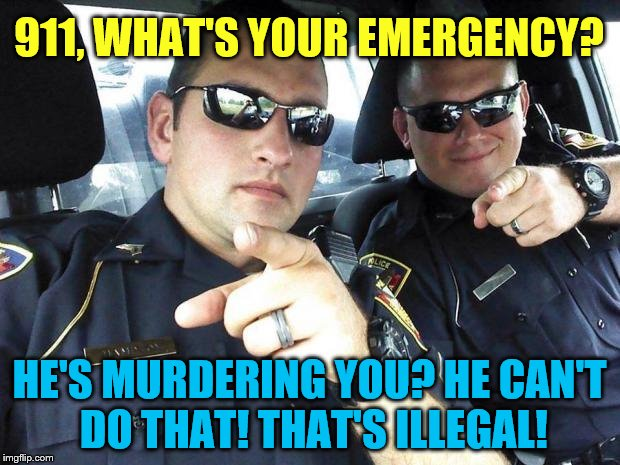 Cops | 911, WHAT'S YOUR EMERGENCY? HE'S MURDERING YOU? HE CAN'T DO THAT! THAT'S ILLEGAL! | image tagged in cops | made w/ Imgflip meme maker