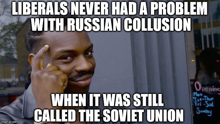 Roll Safe Think About It Meme | LIBERALS NEVER HAD A PROBLEM WITH RUSSIAN COLLUSION WHEN IT WAS STILL CALLED THE SOVIET UNION | image tagged in memes,roll safe think about it | made w/ Imgflip meme maker