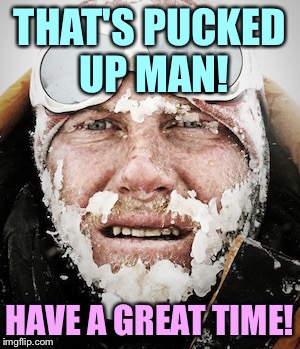 THAT'S PUCKED UP MAN! HAVE A GREAT TIME! | made w/ Imgflip meme maker
