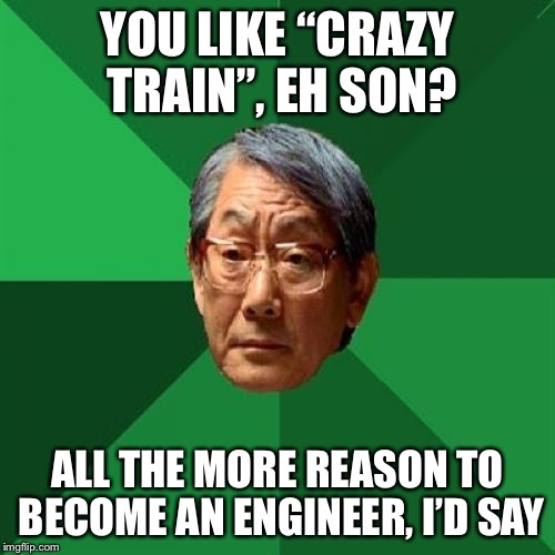 "High Expectations Asian Father Meme | YOU LIKE ""CRAZY TRAIN"", EH SON? ALL THE MORE REASON TO BECOME AN ENGINEER, I'D SAY 