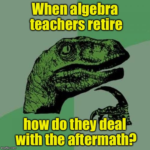 Philosoraptor | When algebra teachers retire how do they deal with the aftermath? | image tagged in memes,philosoraptor,algebra,math,bad pun | made w/ Imgflip meme maker