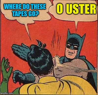 Batman Slapping Robin Meme | WHERE DO THESE TAPES GO? O USTER | image tagged in memes,batman slapping robin | made w/ Imgflip meme maker