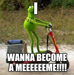 I WANNA BECOME A MEEEEEEME!!!! | image tagged in here come dat boi | made w/ Imgflip meme maker