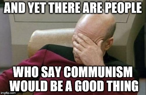 Captain Picard Facepalm Meme | AND YET THERE ARE PEOPLE WHO SAY COMMUNISM WOULD BE A GOOD THING | image tagged in memes,captain picard facepalm | made w/ Imgflip meme maker