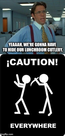 There's always a few around. | YEAAAH, WE'RE GONNA HAVE TO HIDE OUR LUNCHROOM CUTLERY. | image tagged in yeah if you could,office,memes,funny | made w/ Imgflip meme maker