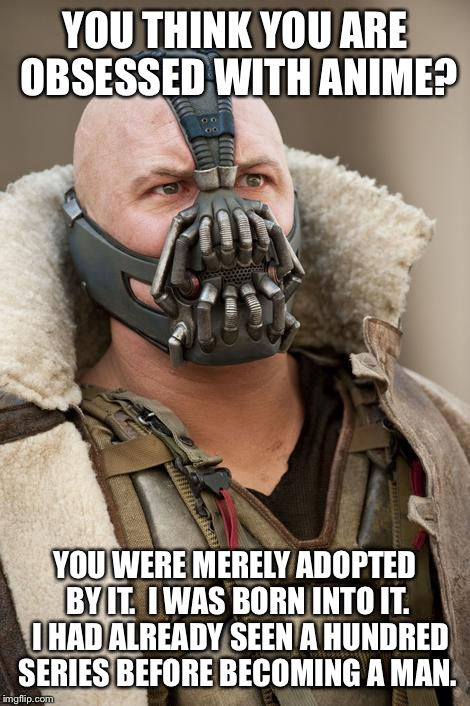 Bane batman | YOU THINK YOU ARE OBSESSED WITH ANIME? YOU WERE MERELY ADOPTED BY IT. I WAS BORN INTO IT. I HAD ALREADY SEEN A HUNDRED SERIES BEFORE BECOM | image tagged in bane batman | made w/ Imgflip meme maker