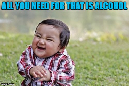 Evil Toddler Meme | ALL YOU NEED FOR THAT IS ALCOHOL | image tagged in memes,evil toddler | made w/ Imgflip meme maker