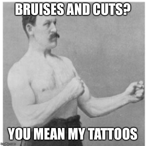 He's Indeed A Very Manly Man | BRUISES AND CUTS? YOU MEAN MY TATTOOS | image tagged in memes,overly manly man,tattoos,injuries,injury,hurt | made w/ Imgflip meme maker