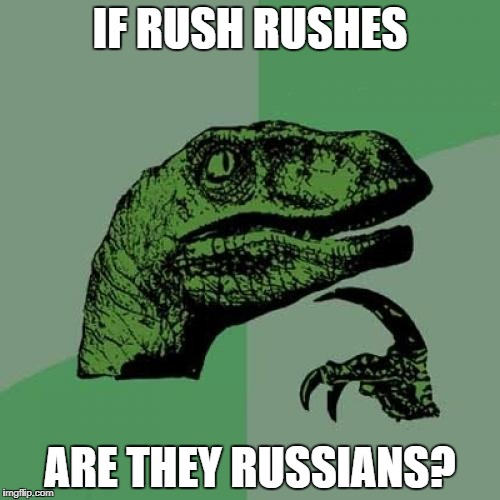 4 out of 5 Canadian rockers say no! | IF RUSH RUSHES ARE THEY RUSSIANS? | image tagged in memes,philosoraptor,rush | made w/ Imgflip meme maker