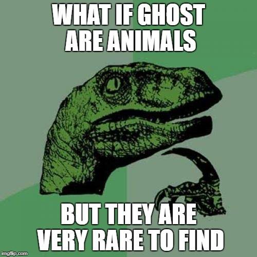 Philosoraptor Meme | WHAT IF GHOST ARE ANIMALS BUT THEY ARE VERY RARE TO FIND | image tagged in memes,philosoraptor | made w/ Imgflip meme maker
