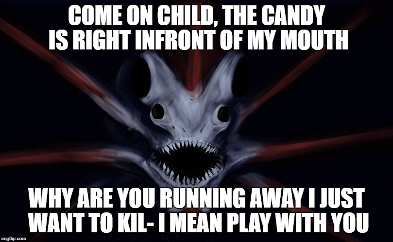 get the candy... | COME ON CHILD, THE CANDY IS RIGHT INFRONT OF MY MOUTH WHY ARE YOU RUNNING AWAY I JUST WANT TO KIL- I MEAN PLAY WITH YOU | image tagged in hell | made w/ Imgflip meme maker