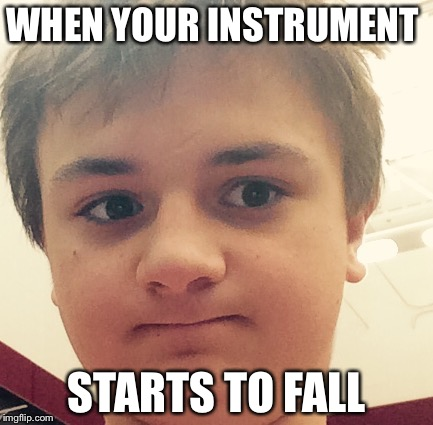 WHEN YOUR INSTRUMENT STARTS TO FALL | image tagged in when your friend | made w/ Imgflip meme maker