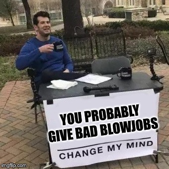 I'll keep an open mind... | YOU PROBABLY GIVE BAD BL***OBS | image tagged in change my mind,blowjob,openminded | made w/ Imgflip meme maker