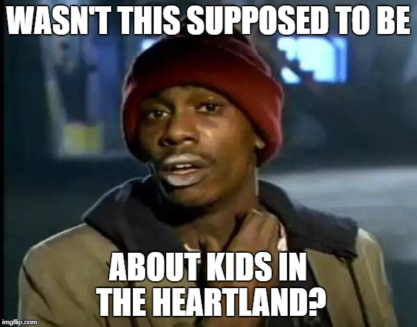Y'all Got Any More Of That Meme | WASN'T THIS SUPPOSED TO BE ABOUT KIDS IN THE HEARTLAND? | image tagged in memes,y'all got any more of that | made w/ Imgflip meme maker
