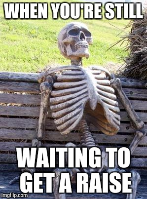 Waiting Skeleton Meme | WHEN YOU'RE STILL WAITING TO GET A RAISE | image tagged in memes,waiting skeleton | made w/ Imgflip meme maker