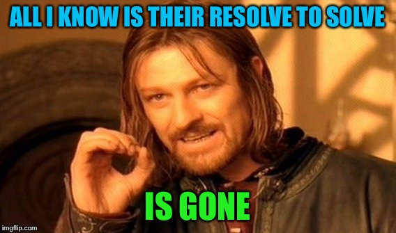 One Does Not Simply Meme | ALL I KNOW IS THEIR RESOLVE TO SOLVE IS GONE | image tagged in memes,one does not simply | made w/ Imgflip meme maker