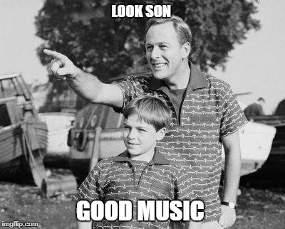Look Son | LOOK SON GOOD MUSIC | image tagged in memes,look son | made w/ Imgflip meme maker