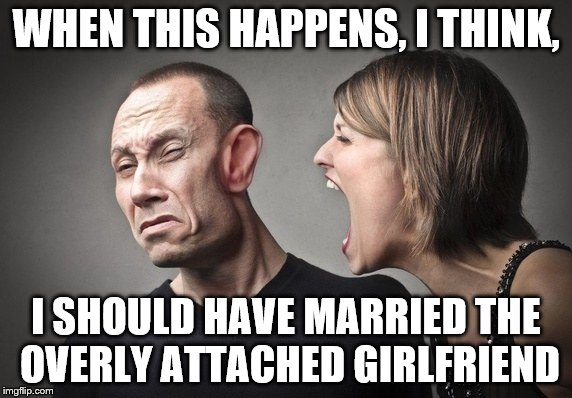 anything but... | WHEN THIS HAPPENS, I THINK, I SHOULD HAVE MARRIED THE OVERLY ATTACHED GIRLFRIEND | image tagged in she yells | made w/ Imgflip meme maker