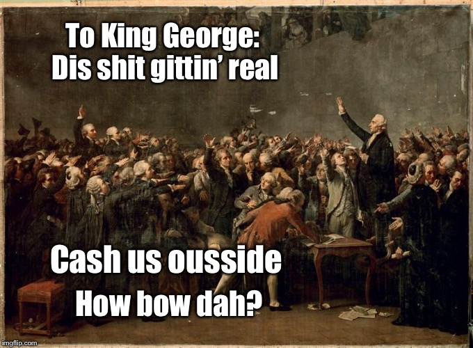 To King George: Dis shit gittin' real Cash us ousside How bow dah? | made w/ Imgflip meme maker