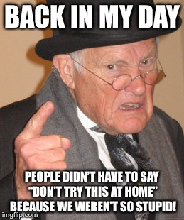 "Back In My Day Meme | BACK IN MY DAY PEOPLE DIDN'T HAVE TO SAY ""DON'T TRY THIS AT HOME"" BECAUSE WE WEREN'T SO STUPID! 