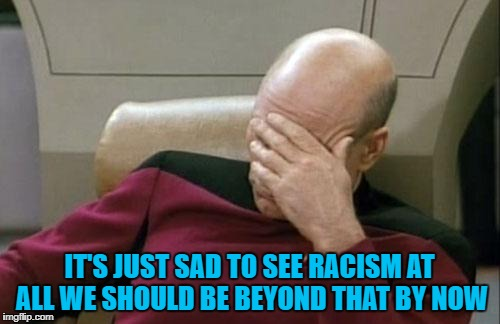 Captain Picard Facepalm Meme | IT'S JUST SAD TO SEE RACISM AT ALL WE SHOULD BE BEYOND THAT BY NOW | image tagged in memes,captain picard facepalm | made w/ Imgflip meme maker