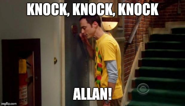 Sheldon Knocking | KNOCK, KNOCK, KNOCK ALLAN! | image tagged in sheldon knocking | made w/ Imgflip meme maker