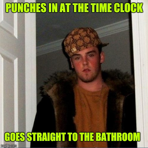 PUNCHES IN AT THE TIME CLOCK GOES STRAIGHT TO THE BATHROOM | made w/ Imgflip meme maker