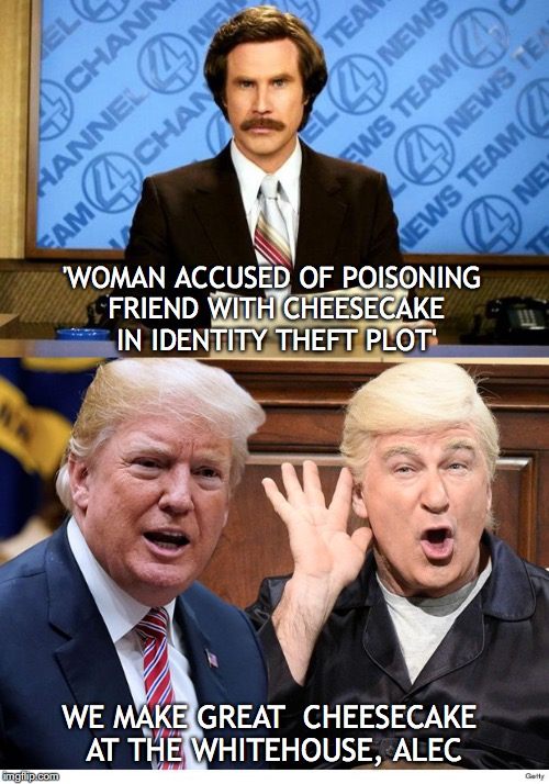 In The News | 'WOMAN ACCUSED OF POISONING FRIEND WITH CHEESECAKE IN IDENTITY THEFT PLOT' WE MAKE GREAT  CHEESECAKE AT THE WHITEHOUSE, ALEC | image tagged in donald trump,alec baldwin,cheesecake,poison | made w/ Imgflip meme maker
