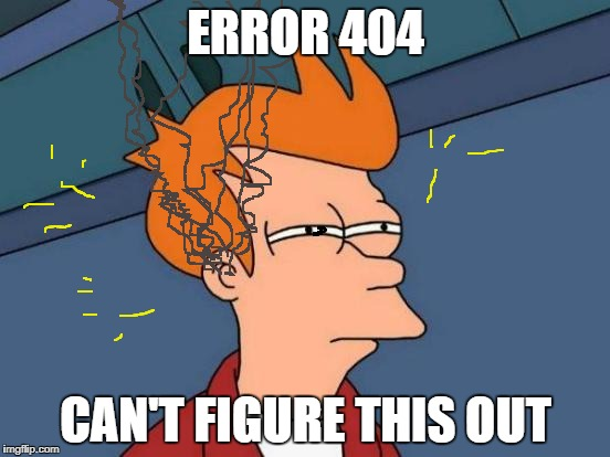 Futurama Fry Meme | ERROR 404 CAN'T FIGURE THIS OUT | image tagged in memes,futurama fry | made w/ Imgflip meme maker
