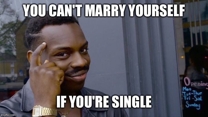 Roll Safe Think About It Meme | YOU CAN'T MARRY YOURSELF IF YOU'RE SINGLE | image tagged in memes,roll safe think about it | made w/ Imgflip meme maker