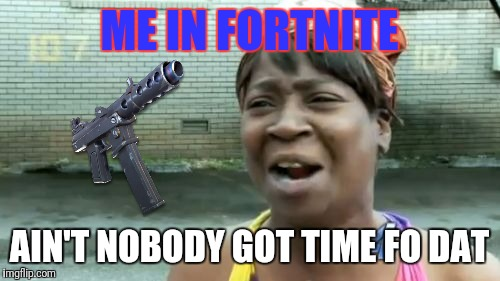 Aint Nobody Got Time For That | ME IN FORTNITE AIN'T NOBODY GOT TIME FO DAT | image tagged in memes,aint nobody got time for that | made w/ Imgflip meme maker