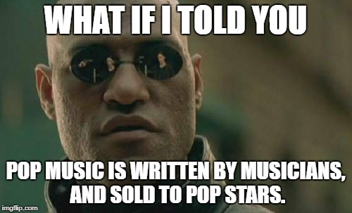 Matrix Morpheus Meme | WHAT IF I TOLD YOU POP MUSIC IS WRITTEN BY MUSICIANS, AND SOLD TO POP STARS. | image tagged in memes,matrix morpheus | made w/ Imgflip meme maker