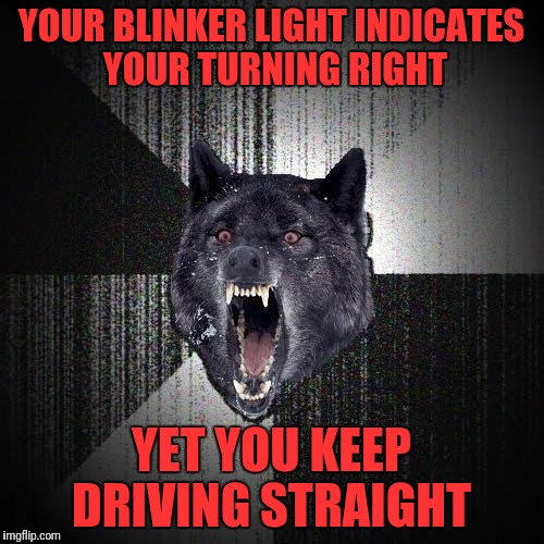 Insanity Wolf Meme | YOUR BLINKER LIGHT INDICATES YOUR TURNING RIGHT YET YOU KEEP DRIVING STRAIGHT | image tagged in memes,insanity wolf | made w/ Imgflip meme maker