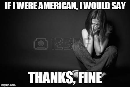 IF I WERE AMERICAN, I WOULD SAY THANKS, FINE | made w/ Imgflip meme maker