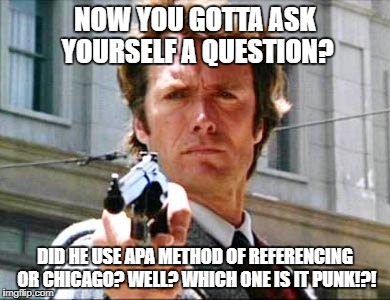 Dirty harry | NOW YOU GOTTA ASK YOURSELF A QUESTION? DID HE USE APA METHOD OF REFERENCING OR CHICAGO? WELL? WHICH ONE IS IT PUNK!?! | image tagged in dirty harry | made w/ Imgflip meme maker