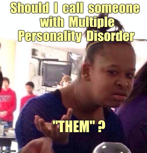 "I Do Wanna Be Politically Correct ... | Should  I  call  someone  with  Multiple  Personality  Disorder ""THEM"" ? 