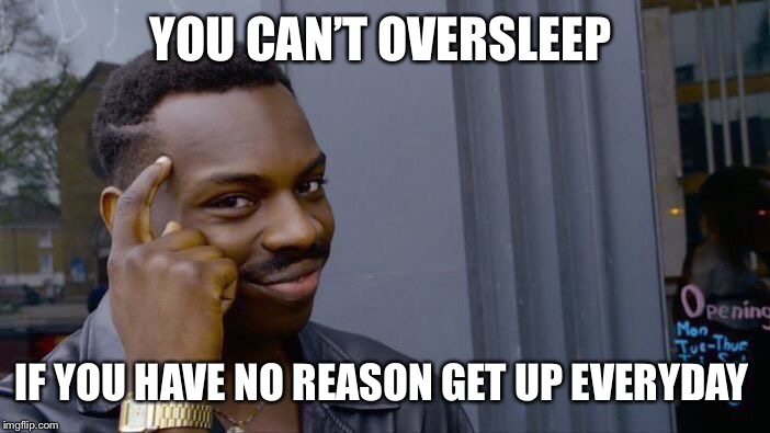 Roll Safe Think About It Meme | YOU CAN'T OVERSLEEP IF YOU HAVE NO REASON GET UP EVERYDAY | image tagged in memes,roll safe think about it | made w/ Imgflip meme maker