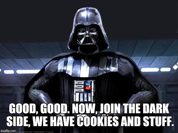 Join us | GOOD, GOOD. NOW, JOIN THE DARK SIDE, WE HAVE COOKIES AND STUFF. | image tagged in darth vader,good,join,dark side,cookies,star wars | made w/ Imgflip meme maker