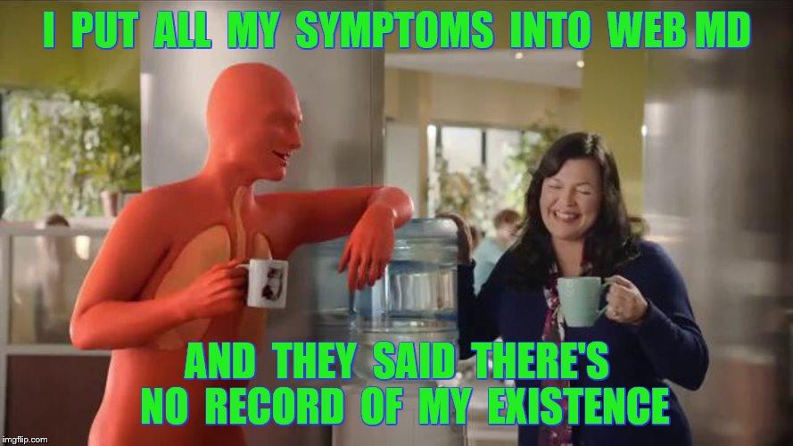 I  PUT  ALL  MY  SYMPTOMS  INTO  WEB MD AND  THEY  SAID  THERE'S  NO  RECORD  OF  MY  EXISTENCE | made w/ Imgflip meme maker