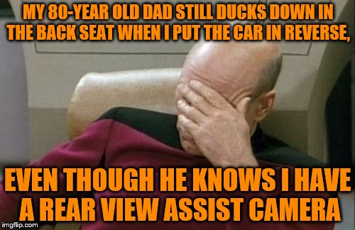 Dad, I can see!  Get up! | MY 80-YEAR OLD DAD STILL DUCKS DOWN IN THE BACK SEAT WHEN I PUT THE CAR IN REVERSE, EVEN THOUGH HE KNOWS I HAVE A REAR VIEW ASSIST CAMERA | image tagged in memes,captain picard facepalm,dad,rear view assist camera | made w/ Imgflip meme maker