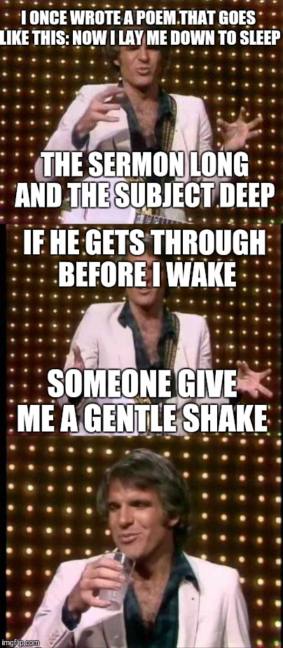 steve martin bad joke | I ONCE WROTE A POEM THAT GOES LIKE THIS: NOW I LAY ME DOWN TO SLEEP IF HE GETS THROUGH BEFORE I WAKE THE SERMON LONG AND THE SUBJECT DEEP SO | image tagged in steve martin bad joke | made w/ Imgflip meme maker