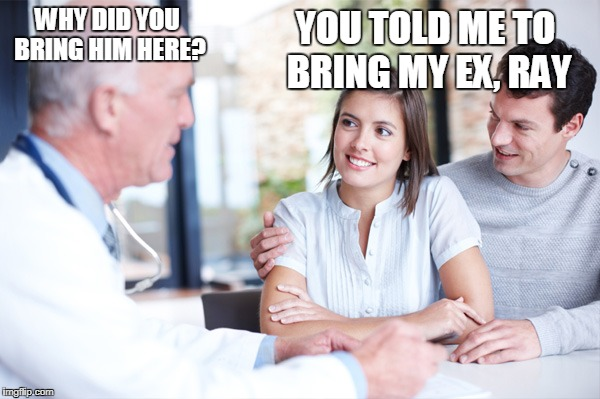 Ex, Ray | WHY DID YOU BRING HIM HERE? YOU TOLD ME TO BRING MY EX, RAY | image tagged in doctor,funny,memes,jokes,relationships | made w/ Imgflip meme maker