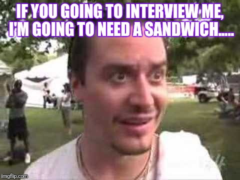 IF YOU GOING TO INTERVIEW ME, I'M GOING TO NEED A SANDWICH..... | image tagged in mike patton wolfmother,sandwich interview,mike patton did it,interview,music | made w/ Imgflip meme maker