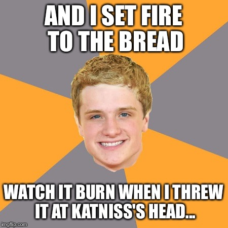 Advice Peeta | AND I SET FIRE TO THE BREAD WATCH IT BURN WHEN I THREW IT AT KATNISS'S HEAD... | image tagged in memes,advice peeta | made w/ Imgflip meme maker