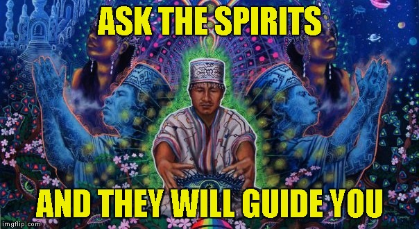 ASK THE SPIRITS AND THEY WILL GUIDE YOU | made w/ Imgflip meme maker