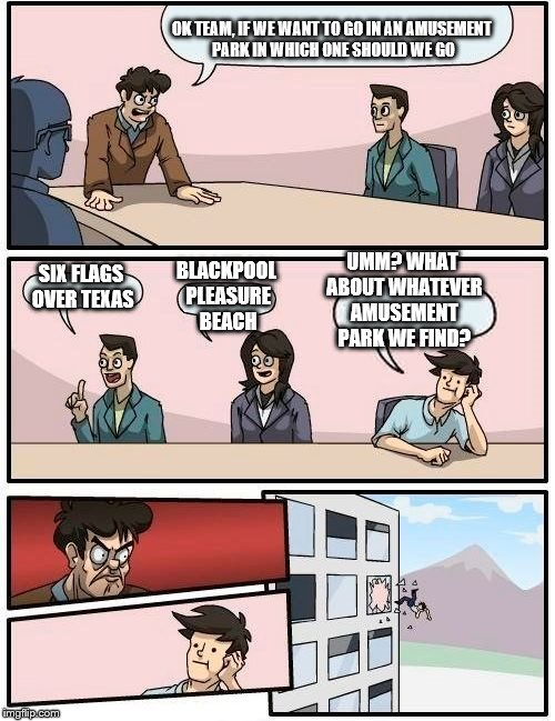 The Boardroom Boss Wants To Go In A Amusement Park. | OK TEAM, IF WE WANT TO GO IN AN AMUSEMENT PARK IN WHICH ONE SHOULD WE GO SIX FLAGS OVER TEXAS BLACKPOOL PLEASURE BEACH UMM? WHAT ABOUT WHATE | image tagged in memes,boardroom meeting suggestion,six flags | made w/ Imgflip meme maker